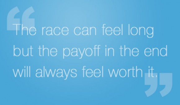 The race can feel long but the payoff in the end will always feel worth it.