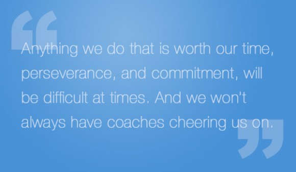Anything we do that is worth our time, perseverance, and commitment, will be difficult at times. And we won't always have coaches cheering us on