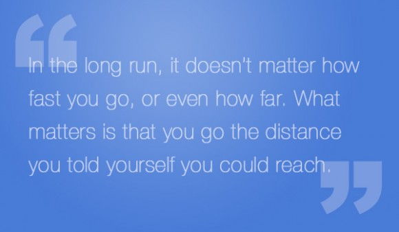 In the long run, it doesn't matter how fast you go, or even how far. What matters is that you go the distance you told yourself you could reach