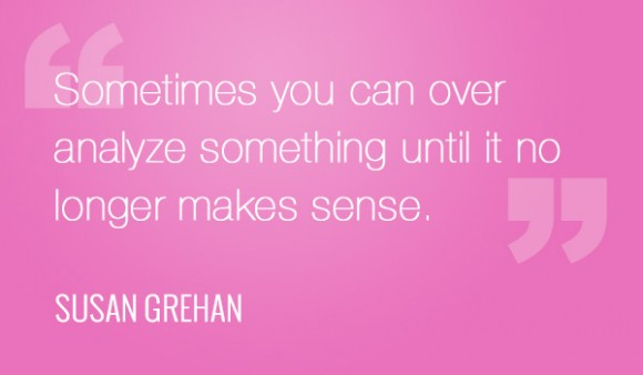 """""""Sometimes you can over analyze something until it no longer makes sense."""" - Susan Grehan"""